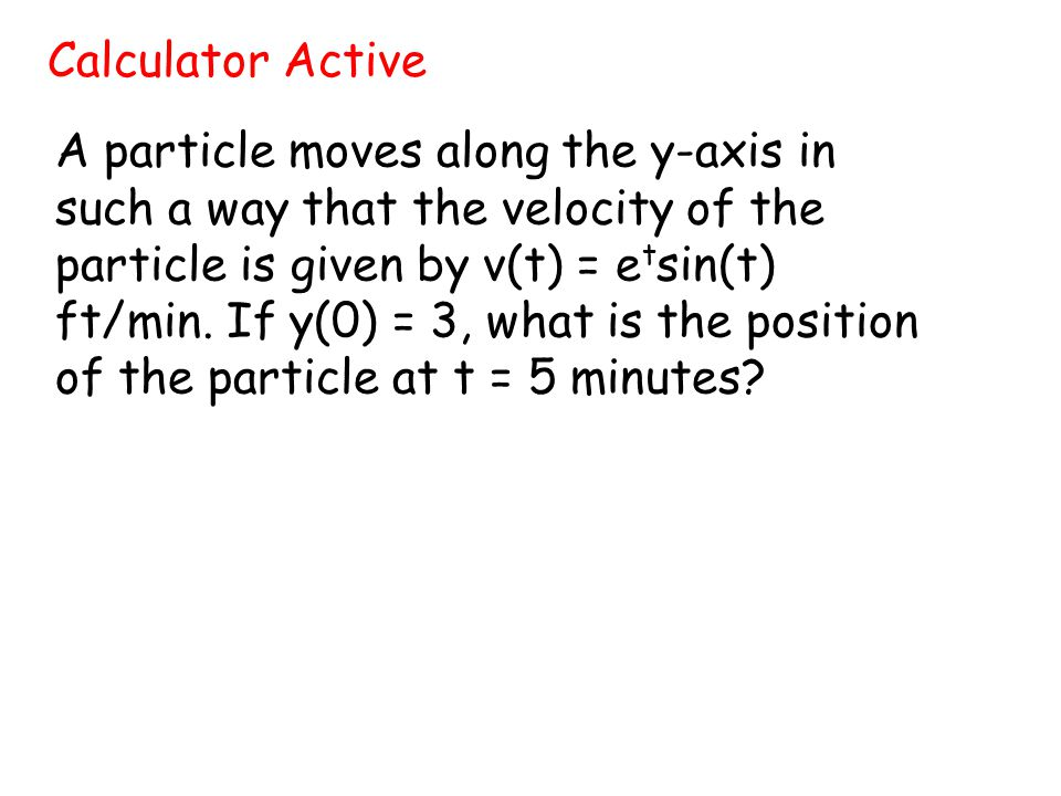 A particle moves along the y-axis in such a way that the velocity of the particle is given by v(t) = e t sin(t) ft/min. If y(0) = 3, what is the posit