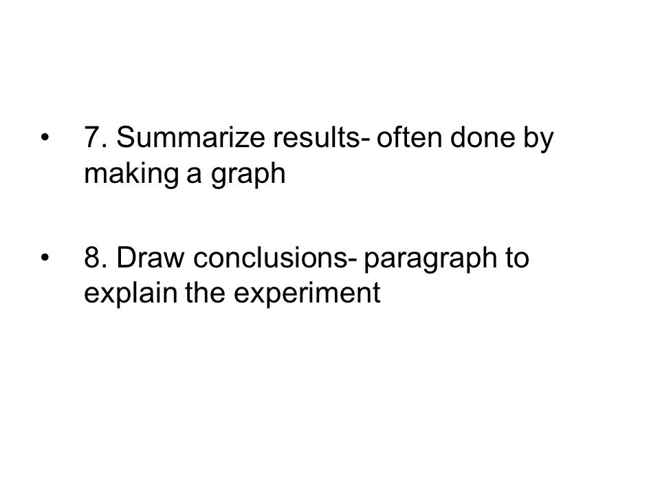 7. Summarize results- often done by making a graph 8. Draw conclusions- paragraph to explain the experiment