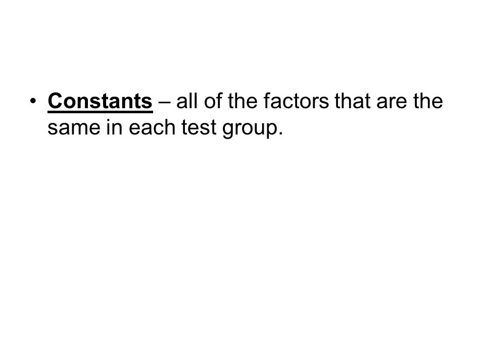 Constants – all of the factors that are the same in each test group.