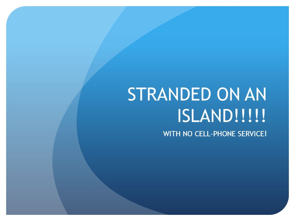 STRANDED ON AN ISLAND!!!!! WITH NO CELL-PHONE SERVICE!