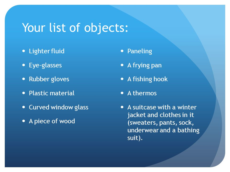 Your list of objects: Lighter fluid Eye-glasses Rubber gloves Plastic material Curved window glass A piece of wood Paneling A frying pan A fishing hook A thermos A suitcase with a winter jacket and clothes in it (sweaters, pants, sock, underwear and a bathing suit).