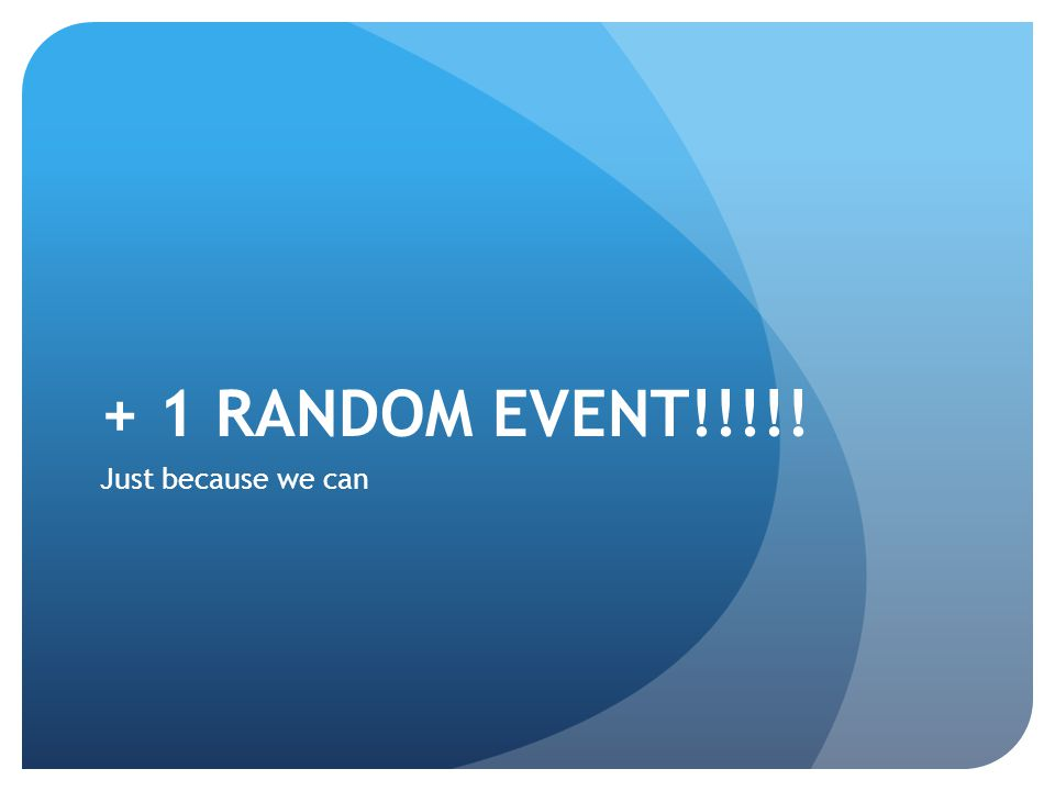 + 1 RANDOM EVENT!!!!! Just because we can