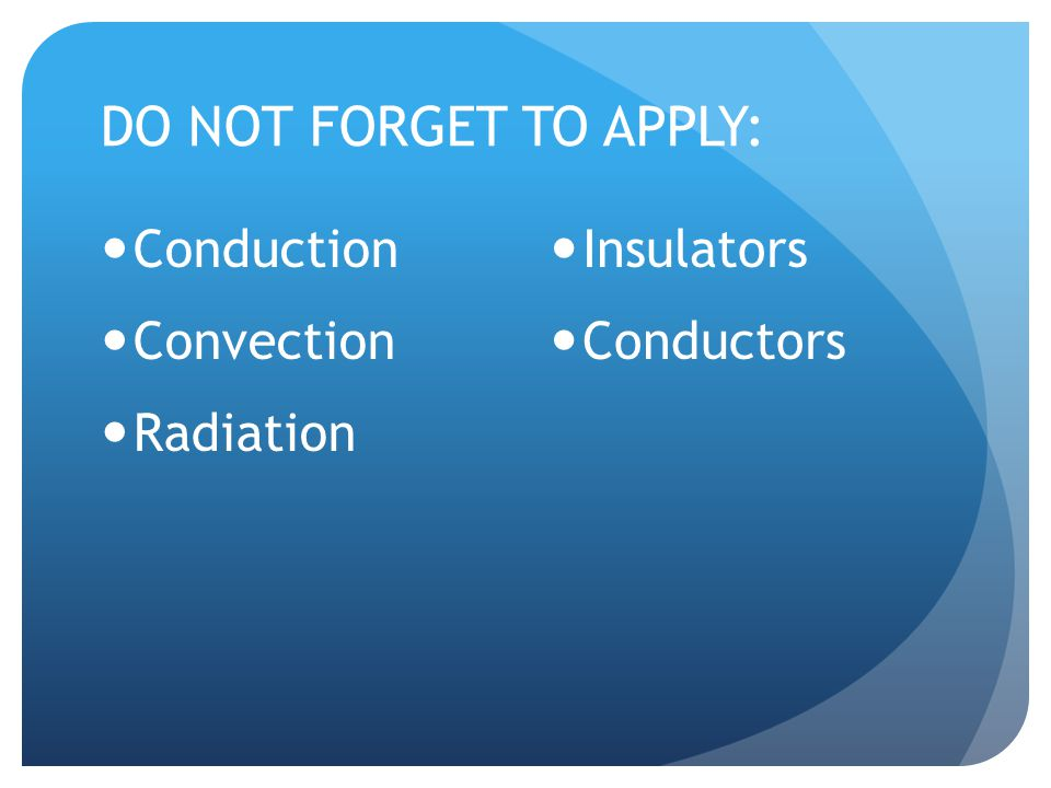 DO NOT FORGET TO APPLY: Conduction Convection Radiation Insulators Conductors