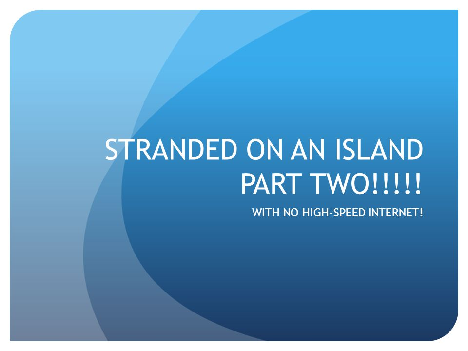STRANDED ON AN ISLAND PART TWO!!!!! WITH NO HIGH-SPEED INTERNET!