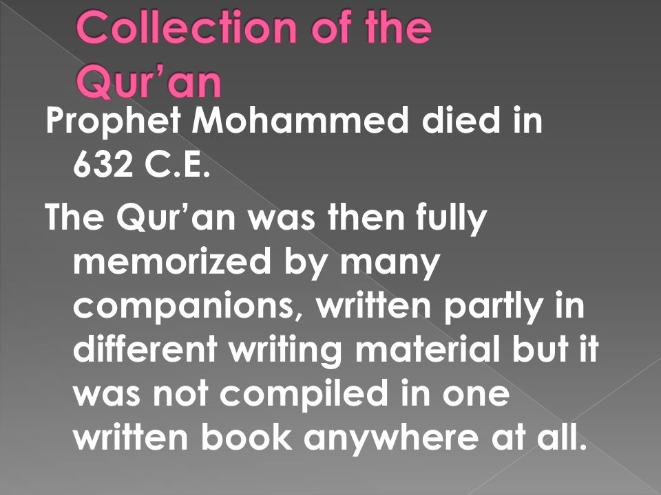 Prophet Mohammed died in 632 C.E. The Qur'an was then fully memorized by many companions, written partly in different writing material but it was not