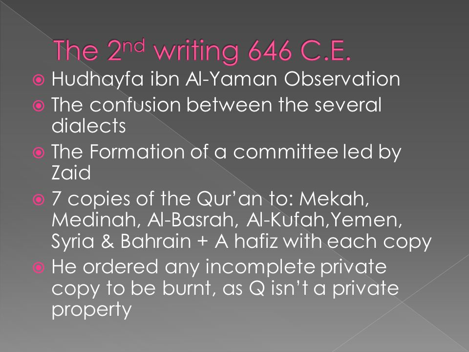  Hudhayfa ibn Al-Yaman Observation  The confusion between the several dialects  The Formation of a committee led by Zaid  7 copies of the Qur'an to: Mekah, Medinah, Al-Basrah, Al-Kufah,Yemen, Syria & Bahrain + A hafiz with each copy  He ordered any incomplete private copy to be burnt, as Q isn't a private property
