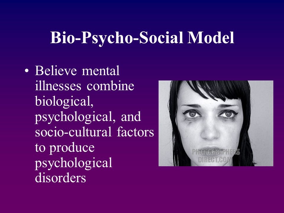 Bio-Psycho-Social Model Believe mental illnesses combine biological, psychological, and socio-cultural factors to produce psychological disorders