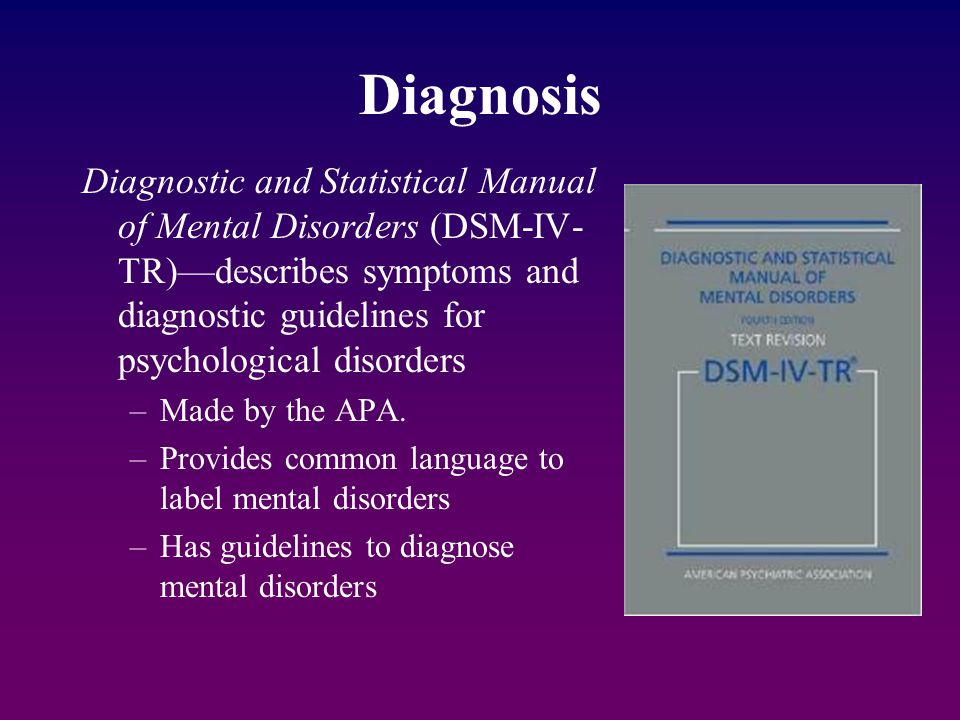 Diagnosis Diagnostic and Statistical Manual of Mental Disorders (DSM-IV- TR)—describes symptoms and diagnostic guidelines for psychological disorders