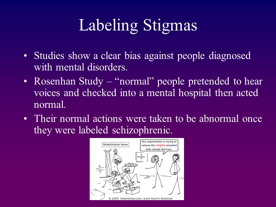 "Labeling Stigmas Studies show a clear bias against people diagnosed with mental disorders. Rosenhan Study – ""normal"" people pretended to hear voices a"