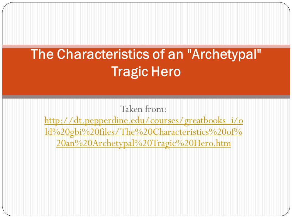 Taken from: http://dt.pepperdine.edu/courses/greatbooks_i/o ld%20gbi%20files/The%20Characteristics%20of% 20an%20Archetypal%20Tragic%20Hero.htm http://