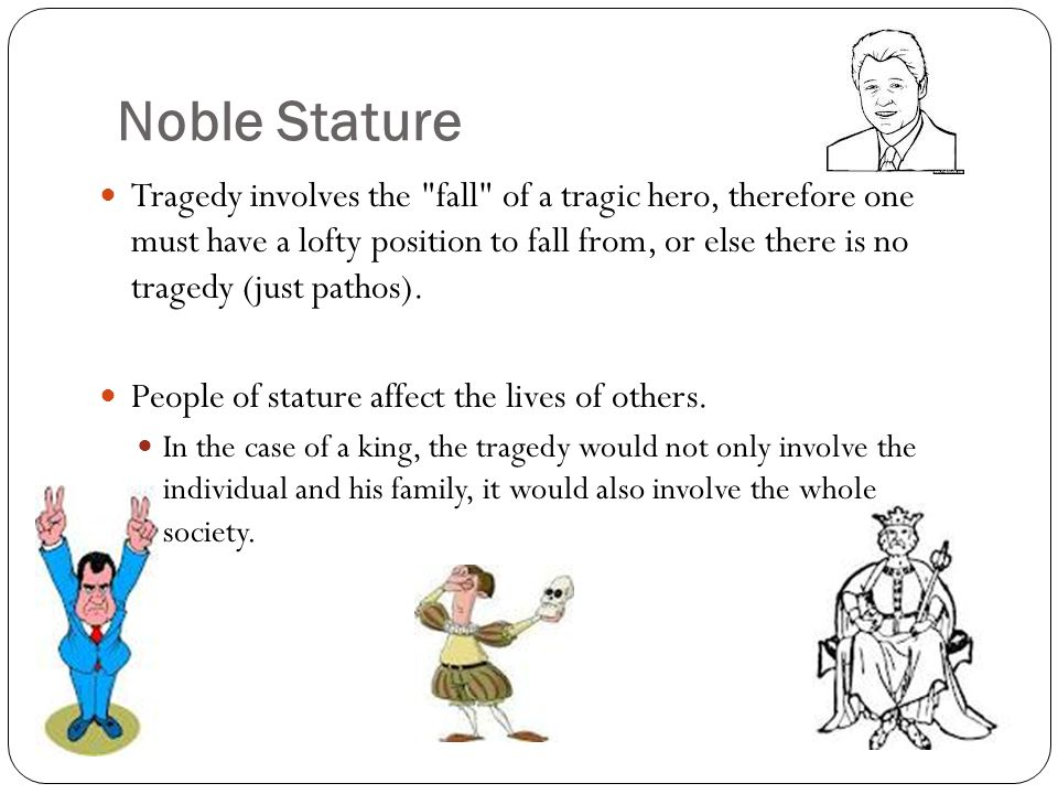 Noble Stature Tragedy involves the fall of a tragic hero, therefore one must have a lofty position to fall from, or else there is no tragedy (just pathos).