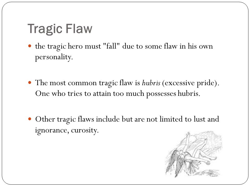 Tragic Flaw the tragic hero must fall due to some flaw in his own personality.