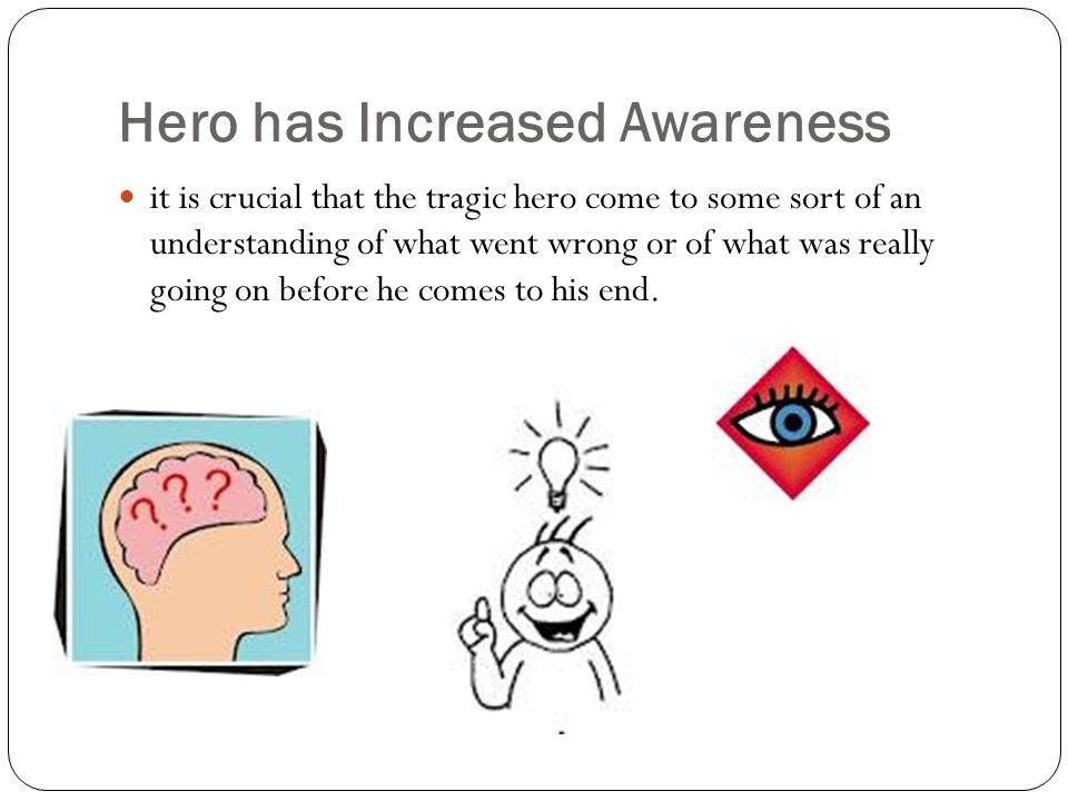 Hero has Increased Awareness it is crucial that the tragic hero come to some sort of an understanding of what went wrong or of what was really going on before he comes to his end.