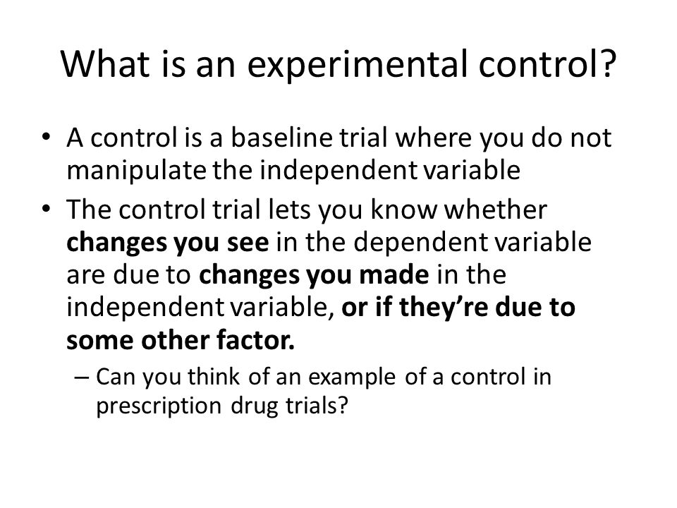 What is an experimental control? A control is a baseline trial where you do not manipulate the independent variable The control trial lets you know wh
