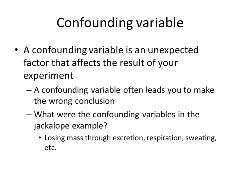 Confounding variable A confounding variable is an unexpected factor that affects the result of your experiment – A confounding variable often leads yo