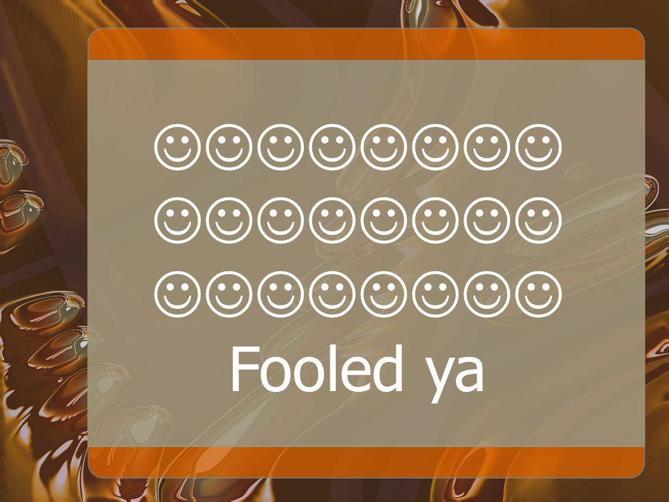 Fooled ya