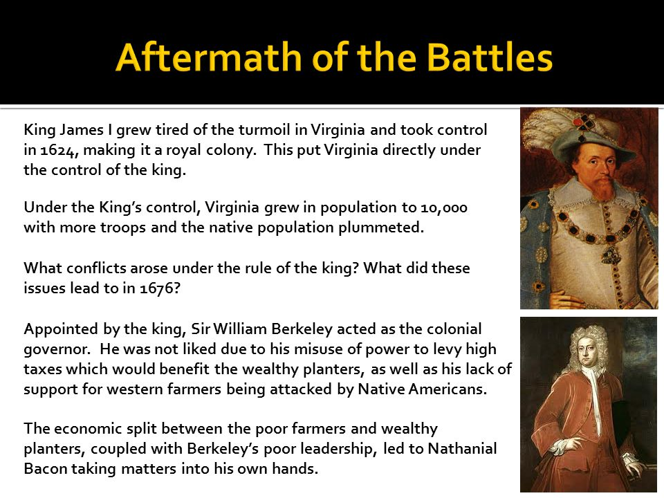 King James I grew tired of the turmoil in Virginia and took control in 1624, making it a royal colony. This put Virginia directly under the control of