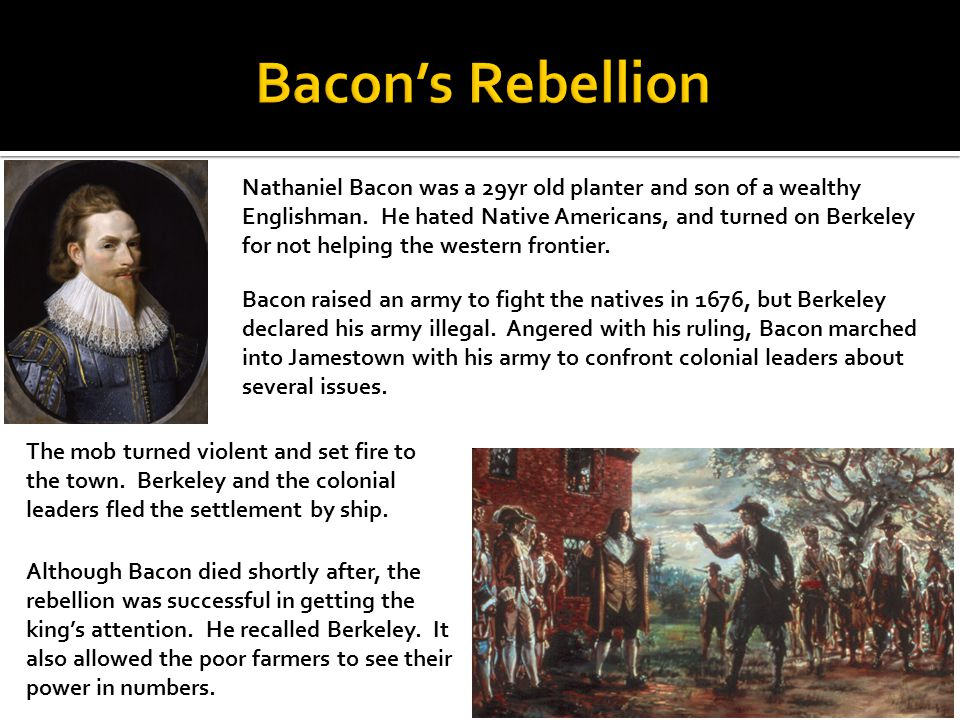 Nathaniel Bacon was a 29yr old planter and son of a wealthy Englishman. He hated Native Americans, and turned on Berkeley for not helping the western