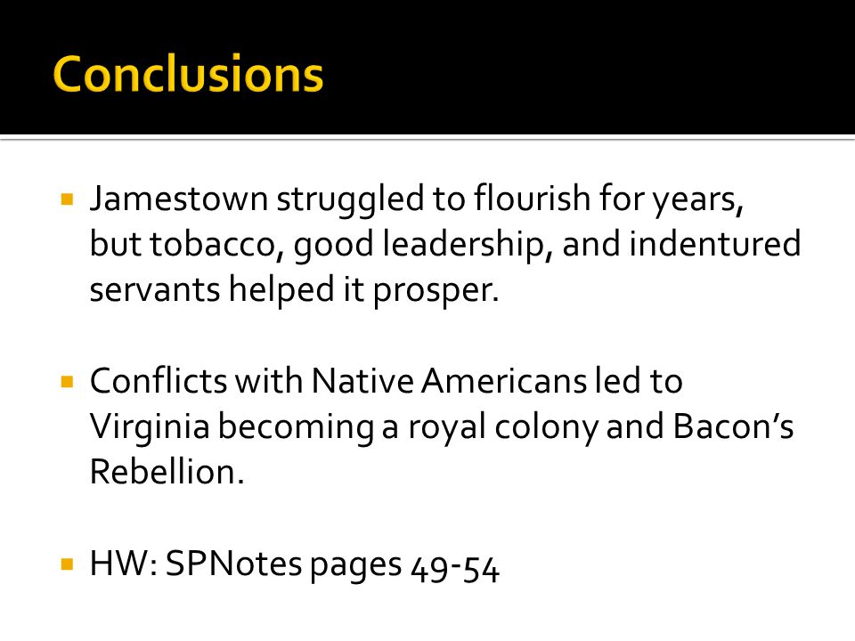  Jamestown struggled to flourish for years, but tobacco, good leadership, and indentured servants helped it prosper.  Conflicts with Native American