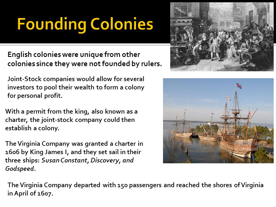 English colonies were unique from other colonies since they were not founded by rulers. Joint-Stock companies would allow for several investors to poo