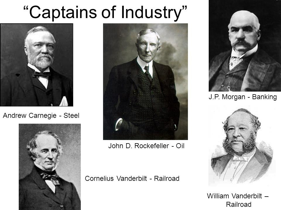 Captains of Industry Andrew Carnegie - Steel Cornelius Vanderbilt - Railroad J.P.