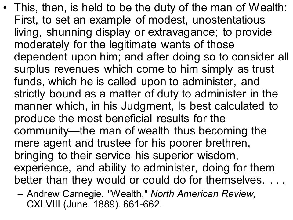 This, then, is held to be the duty of the man of Wealth: First, to set an example of modest, unostentatious living, shunning display or extravagance; to provide moderately for the legitimate wants of those dependent upon him; and after doing so to consider all surplus revenues which come to him simply as trust funds, which he is called upon to administer, and strictly bound as a matter of duty to administer in the manner which, in his Judgment, Is best calculated to produce the most beneficial results for the community—the man of wealth thus becoming the mere agent and trustee for his poorer brethren, bringing to their service his superior wisdom, experience, and ability to administer, doing for them better than they would or could do for themselves....