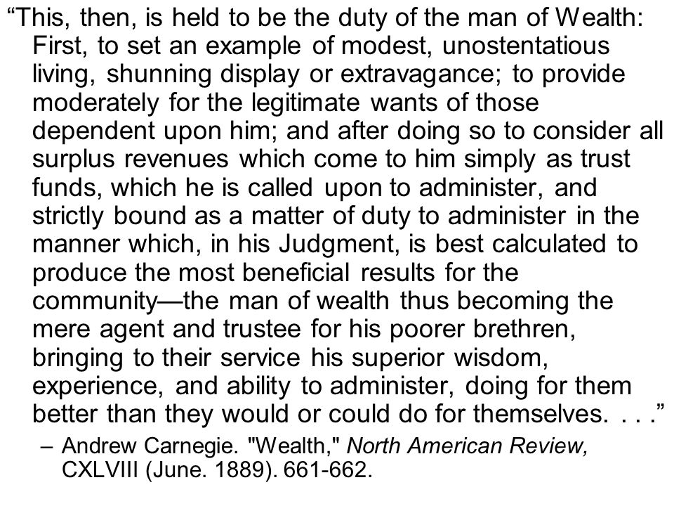 This, then, is held to be the duty of the man of Wealth: First, to set an example of modest, unostentatious living, shunning display or extravagance; to provide moderately for the legitimate wants of those dependent upon him; and after doing so to consider all surplus revenues which come to him simply as trust funds, which he is called upon to administer, and strictly bound as a matter of duty to administer in the manner which, in his Judgment, is best calculated to produce the most beneficial results for the community—the man of wealth thus becoming the mere agent and trustee for his poorer brethren, bringing to their service his superior wisdom, experience, and ability to administer, doing for them better than they would or could do for themselves.... –Andrew Carnegie.