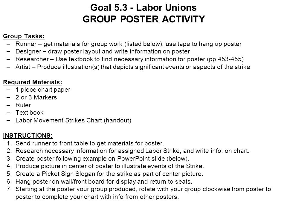 Goal 5.3 - Labor Unions GROUP POSTER ACTIVITY Group Tasks: –Runner – get materials for group work (listed below), use tape to hang up poster –Designer – draw poster layout and write information on poster –Researcher – Use textbook to find necessary information for poster (pp.453-455) –Artist – Produce illustration(s) that depicts significant events or aspects of the strike Required Materials: –1 piece chart paper –2 or 3 Markers –Ruler –Text book –Labor Movement Strikes Chart (handout) INSTRUCTIONS: 1.Send runner to front table to get materials for poster.