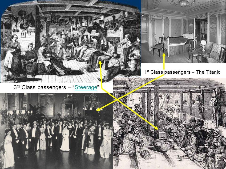 3 rd Class passengers – Steerage Steerage 1 st Class passengers – The Titanic