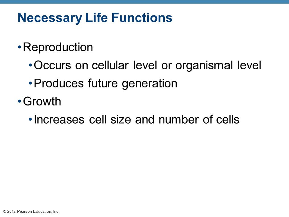 © 2012 Pearson Education, Inc. Necessary Life Functions Reproduction Occurs on cellular level or organismal level Produces future generation Growth In