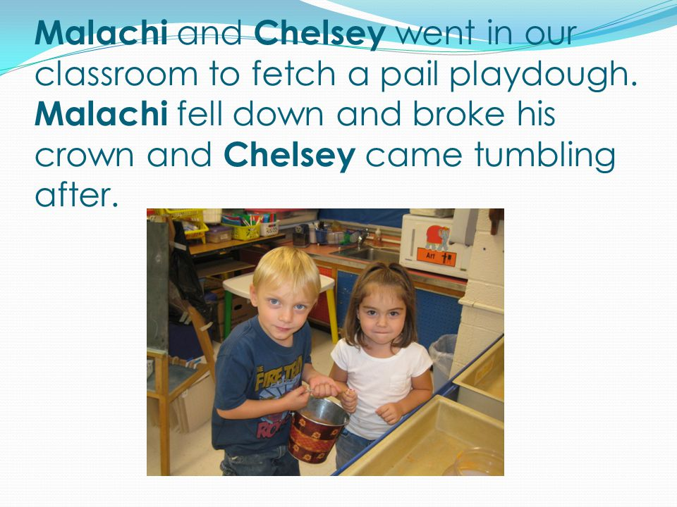 Malachi and Chelsey went in our classroom to fetch a pail playdough.