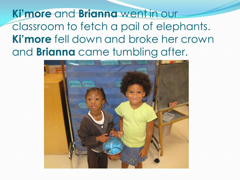 Ki'more and Brianna went in our classroom to fetch a pail of elephants.