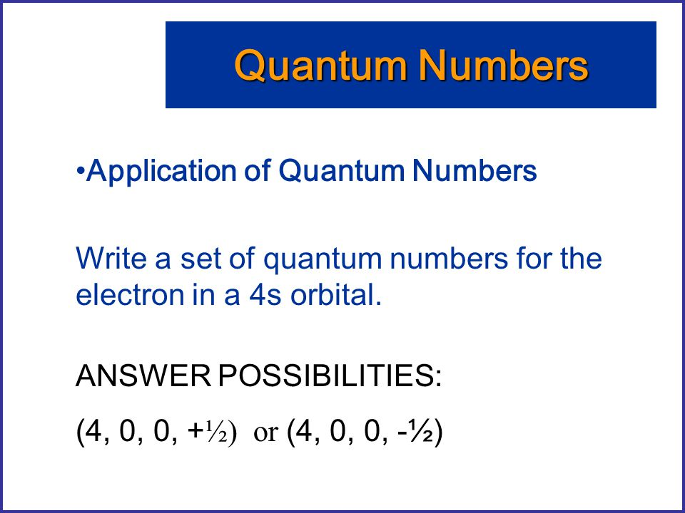 Application of Quantum Numbers Write a set of quantum numbers for the electron in a 4s orbital. Quantum Numbers ANSWER POSSIBILITIES: (4, 0, 0, + ½) o