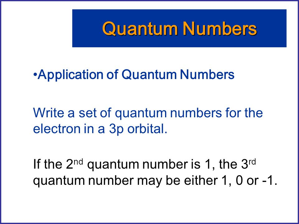 Application of Quantum Numbers Write a set of quantum numbers for the electron in a 3p orbital. Quantum Numbers If the 2 nd quantum number is 1, the 3