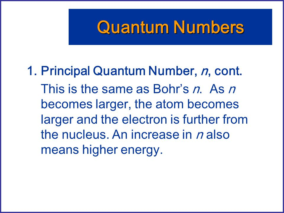1.Principal Quantum Number, n, cont. This is the same as Bohr's n. As n becomes larger, the atom becomes larger and the electron is further from the n