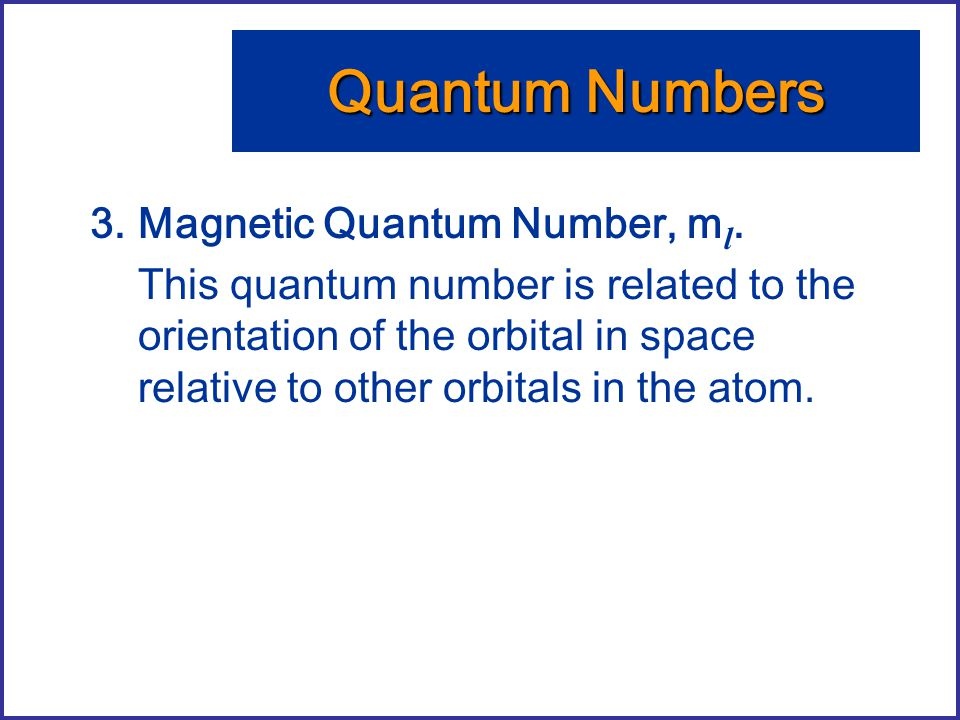 3.Magnetic Quantum Number, m l. This quantum number is related to the orientation of the orbital in space relative to other orbitals in the atom. Quan