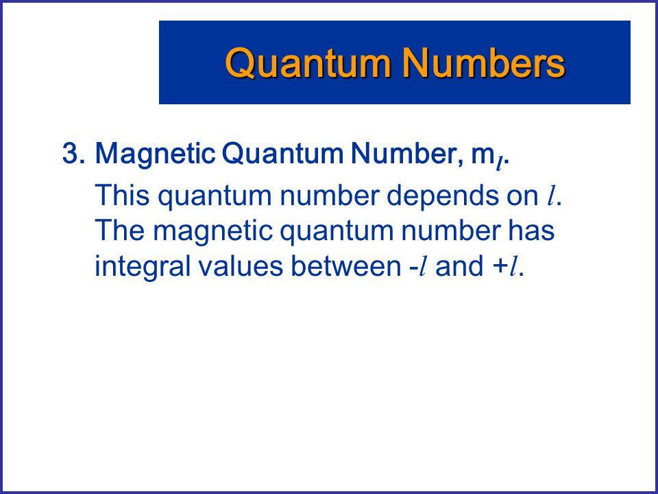 3.Magnetic Quantum Number, m l. This quantum number depends on l. The magnetic quantum number has integral values between - l and + l. Quantum Numbers