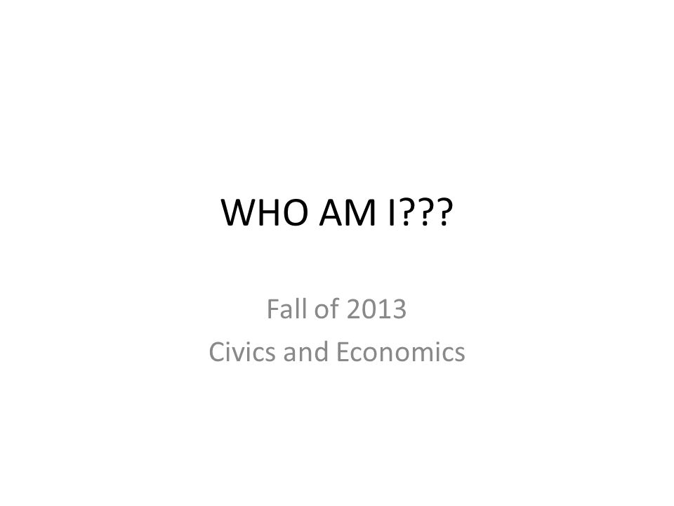 WHO AM I Fall of 2013 Civics and Economics