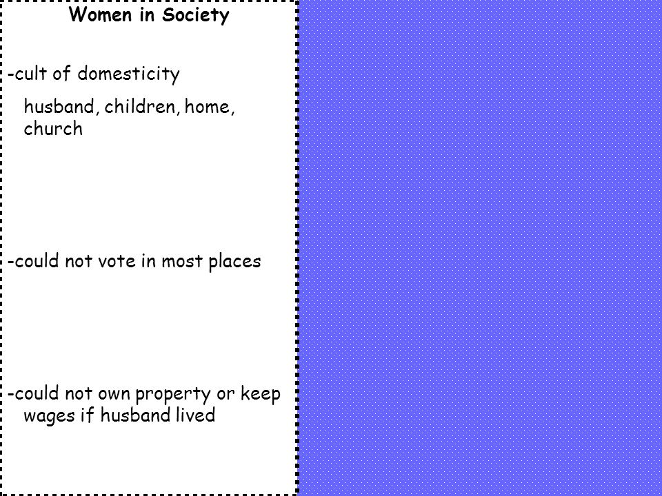 Women in Society -cult of domesticity husband, children, home, church -could not vote in most places -could not own property or keep wages if husband lived