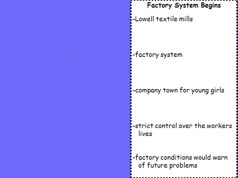 Factory System Begins -Lowell textile mills -factory system -company town for young girls -strict control over the workers lives -factory conditions would warn of future problems