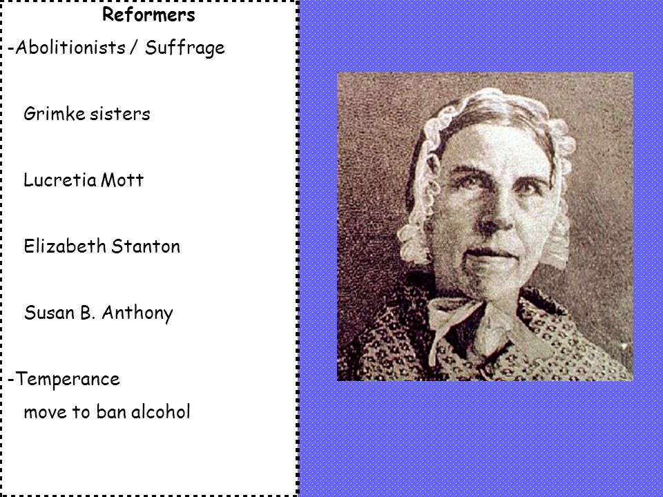 Reformers -Abolitionists / Suffrage Grimke sisters Lucretia Mott Elizabeth Stanton Susan B.