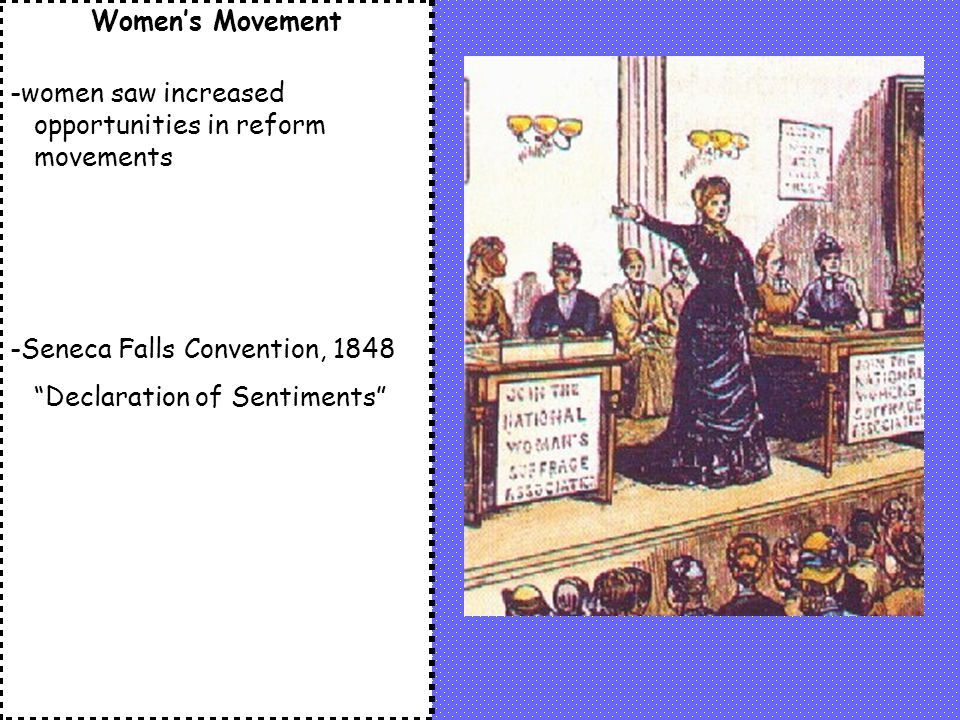 Women's Movement -women saw increased opportunities in reform movements -Seneca Falls Convention, 1848 Declaration of Sentiments