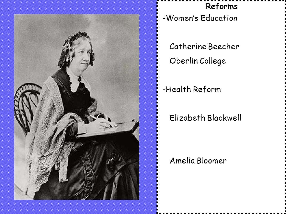 Reforms -Women's Education Catherine Beecher Oberlin College -Health Reform Elizabeth Blackwell Amelia Bloomer