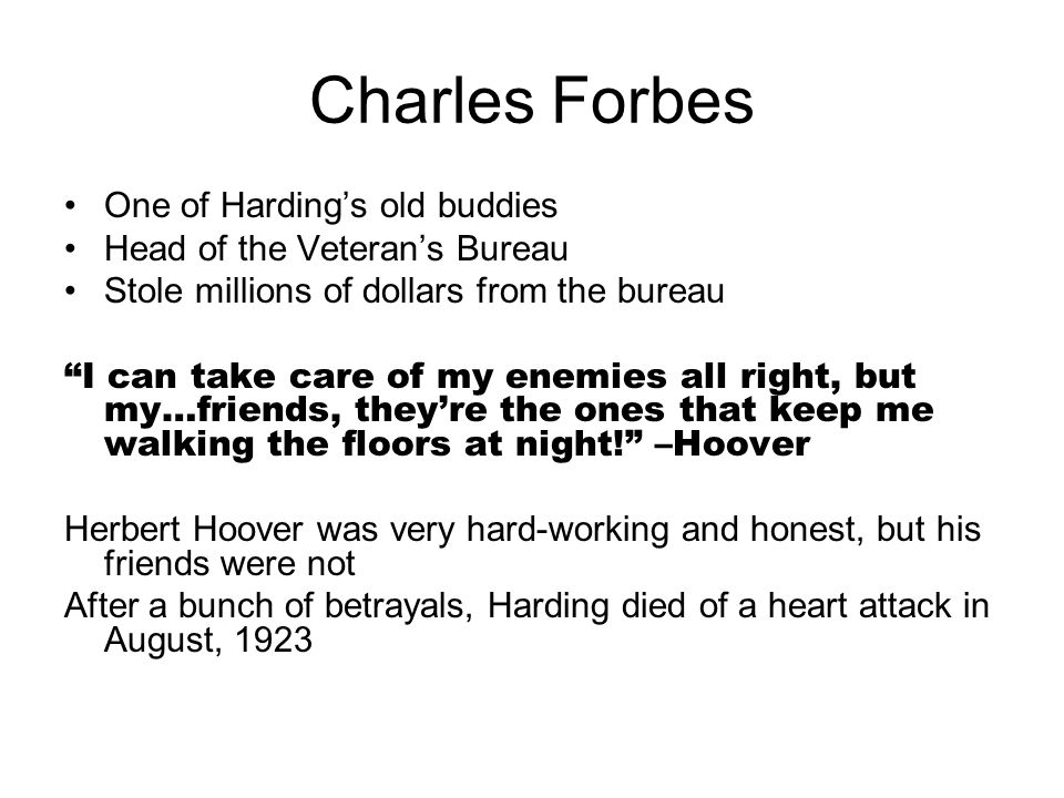 """Charles Forbes One of Harding's old buddies Head of the Veteran's Bureau Stole millions of dollars from the bureau """"I can take care of my enemies all"""