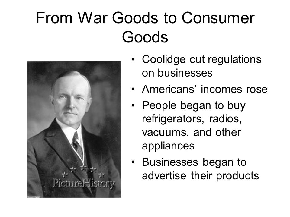 From War Goods to Consumer Goods Coolidge cut regulations on businesses Americans' incomes rose People began to buy refrigerators, radios, vacuums, an