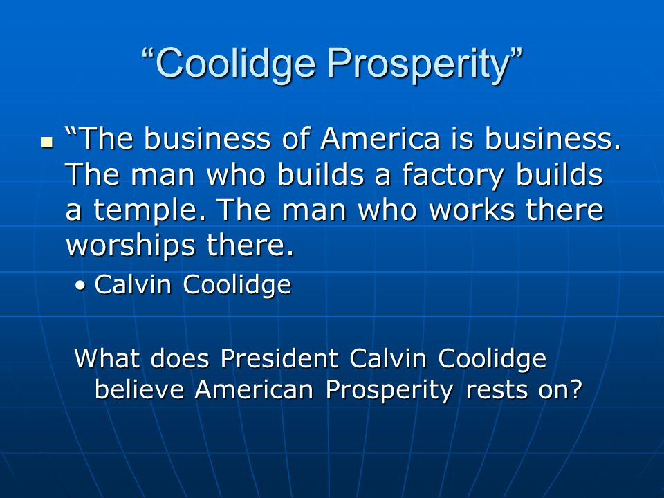"""""""Coolidge Prosperity"""" """"The business of America is business. The man who builds a factory builds a temple. The man who works there worships there. """"The"""