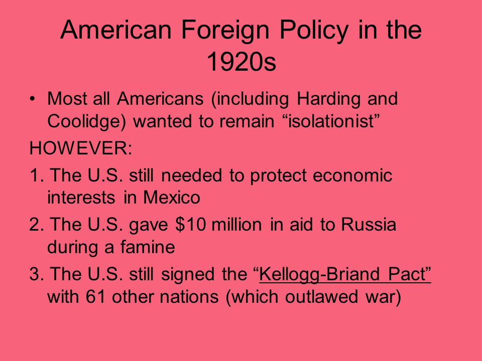 """American Foreign Policy in the 1920s Most all Americans (including Harding and Coolidge) wanted to remain """"isolationist"""" HOWEVER: 1. The U.S. still ne"""