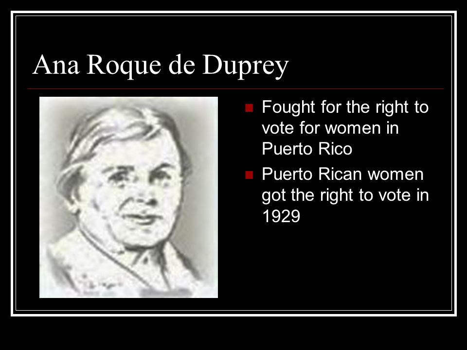 Ana Roque de Duprey Fought for the right to vote for women in Puerto Rico Puerto Rican women got the right to vote in 1929