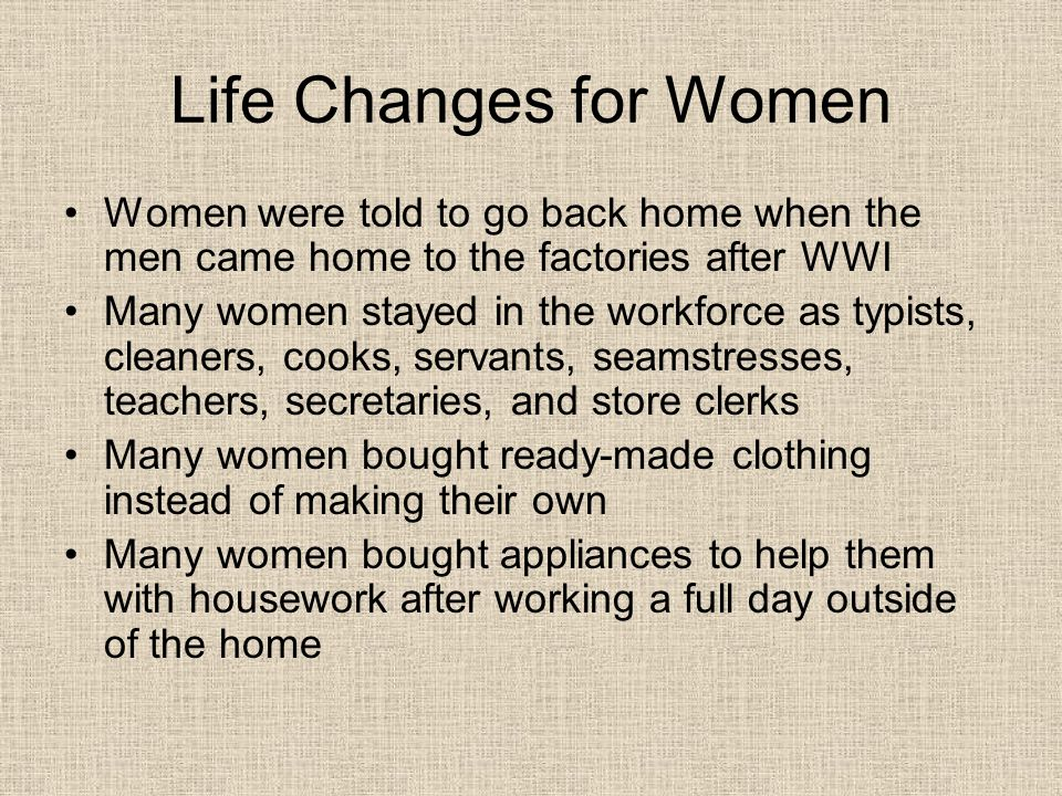 Life Changes for Women Women were told to go back home when the men came home to the factories after WWI Many women stayed in the workforce as typists