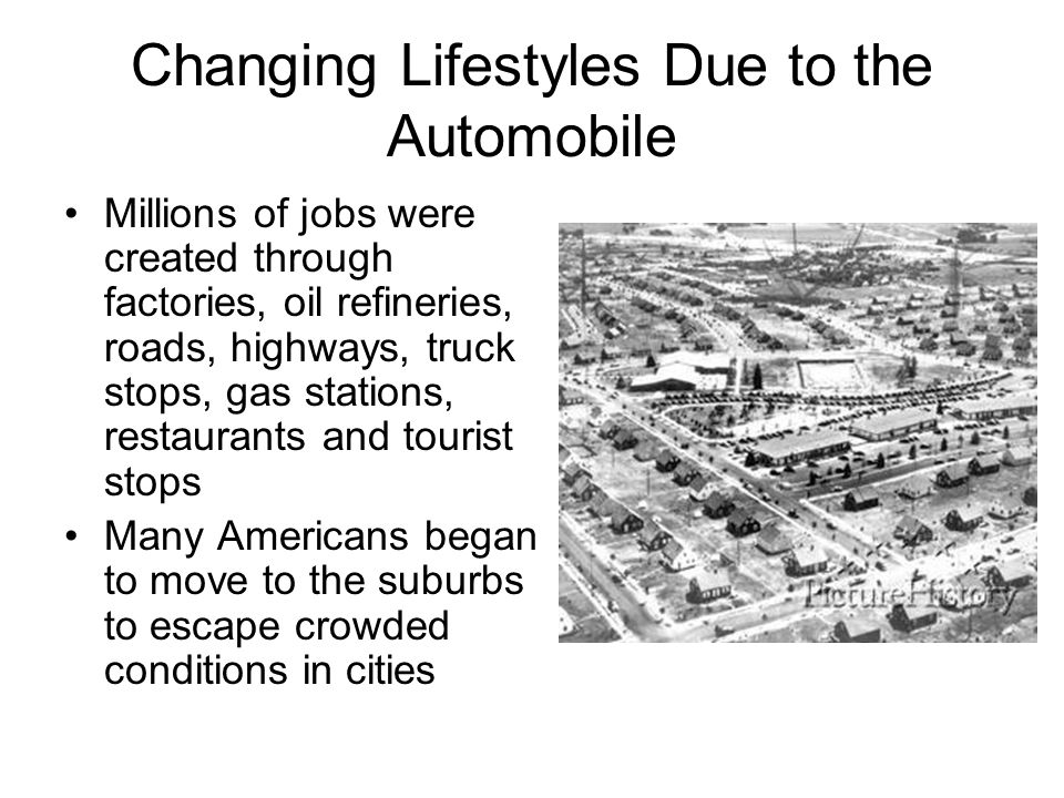 Changing Lifestyles Due to the Automobile Millions of jobs were created through factories, oil refineries, roads, highways, truck stops, gas stations,